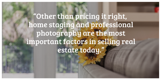 """Other than pricing it right, home staging and professional photography are the most important factors in selling real estate today."".png"